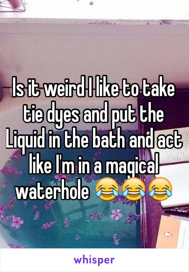 Is it weird I like to take tie dyes and put the Liquid in the bath and act like I'm in a magical waterhole 😂😂😂