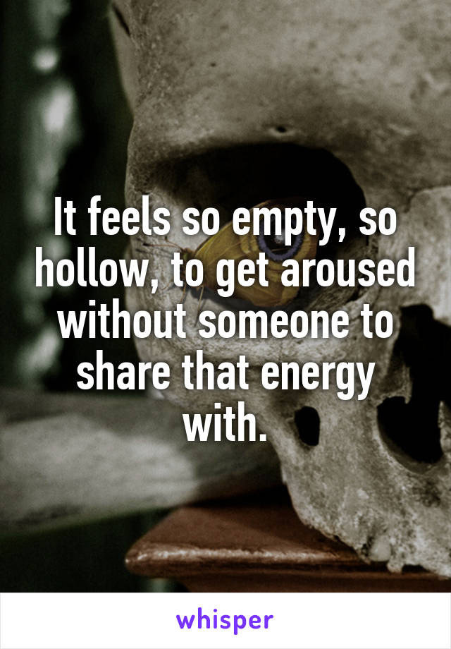 It feels so empty, so hollow, to get aroused without someone to share that energy with.