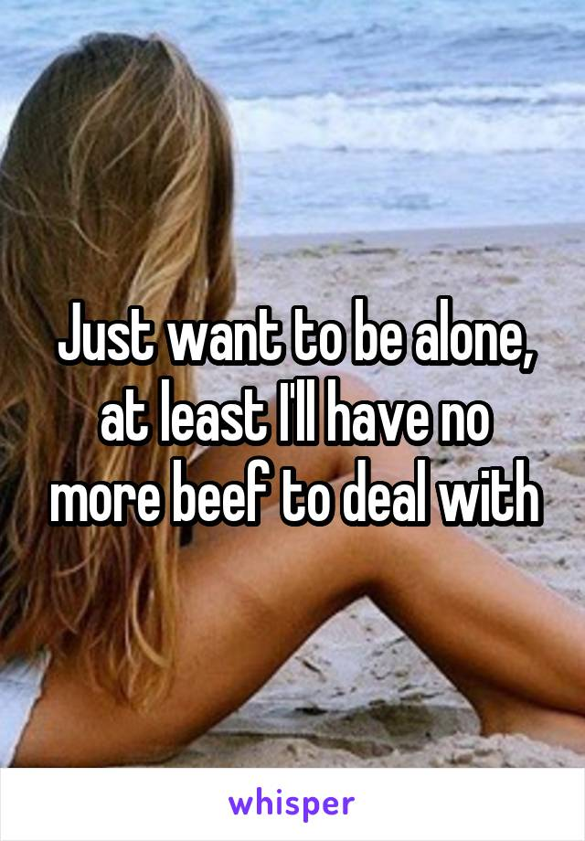 Just want to be alone, at least I'll have no more beef to deal with