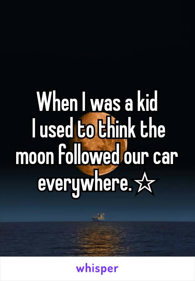 When I was a kid  I used to think the moon followed our car everywhere.☆