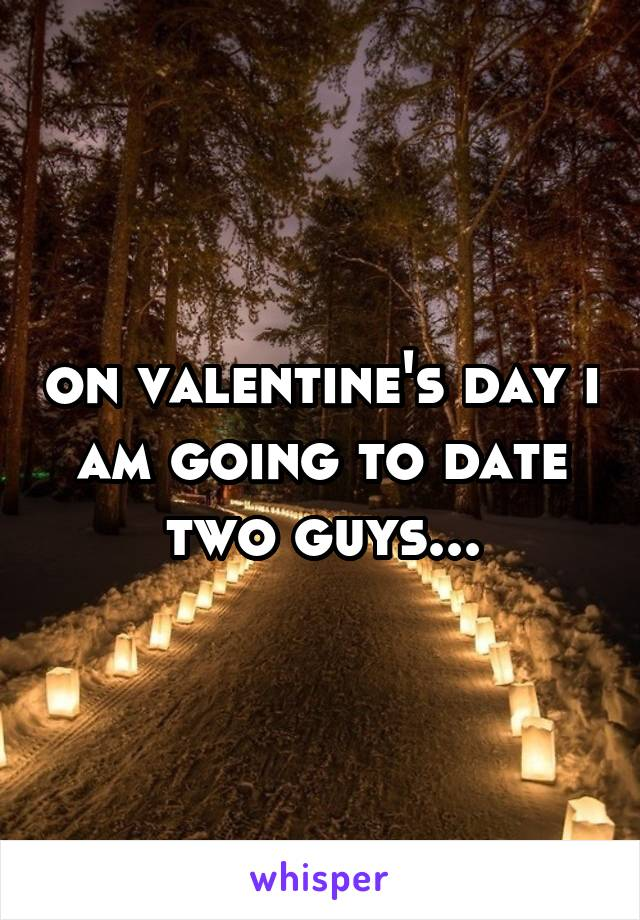 on valentine's day i am going to date two guys...