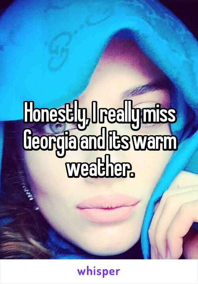 Honestly, I really miss Georgia and its warm weather.