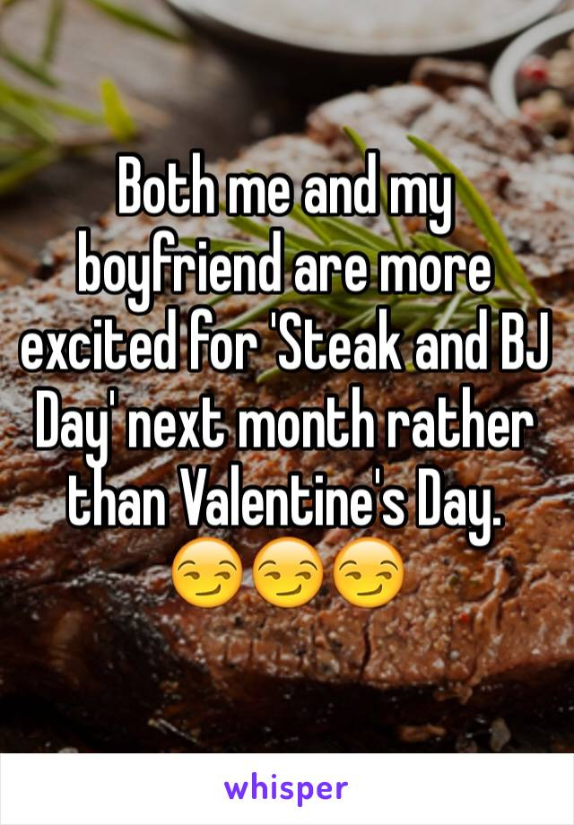 Both me and my boyfriend are more excited for 'Steak and BJ Day' next month rather than Valentine's Day. 😏😏😏