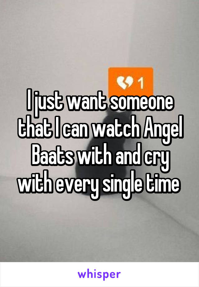 I just want someone that I can watch Angel Baats with and cry with every single time