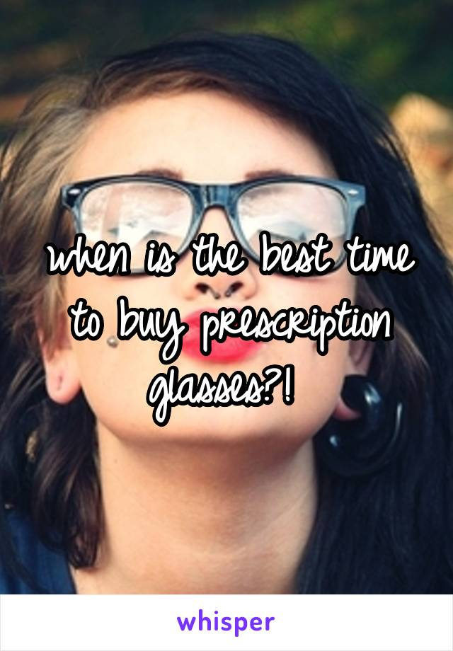 when is the best time to buy prescription glasses?!