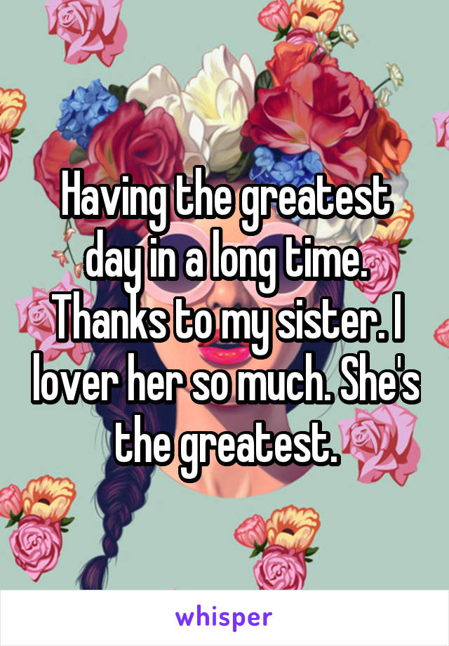 Having the greatest day in a long time. Thanks to my sister. I lover her so much. She's the greatest.