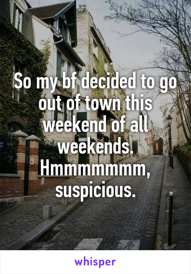 So my bf decided to go out of town this weekend of all weekends. Hmmmmmmm, suspicious.