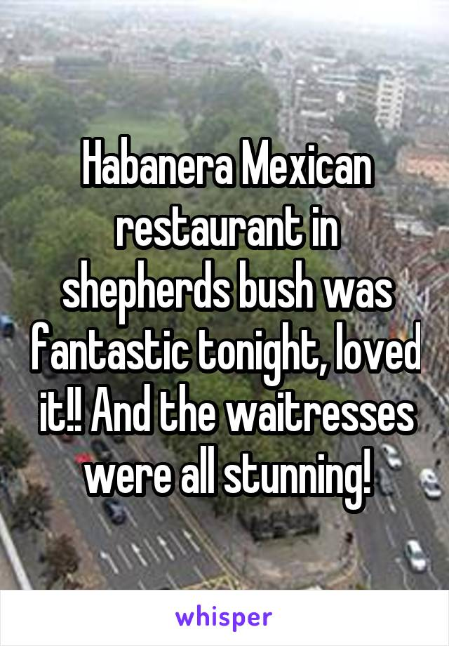 Habanera Mexican restaurant in shepherds bush was fantastic tonight, loved it!! And the waitresses were all stunning!