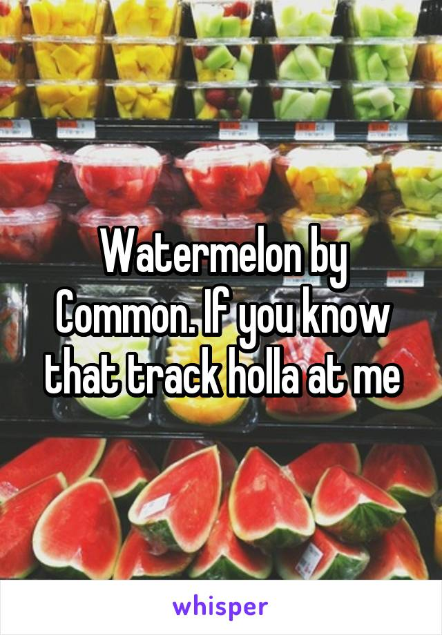Watermelon by Common. If you know that track holla at me