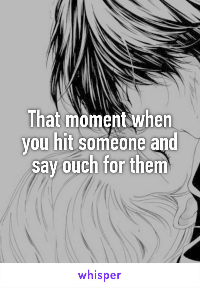 That moment when you hit someone and say ouch for them