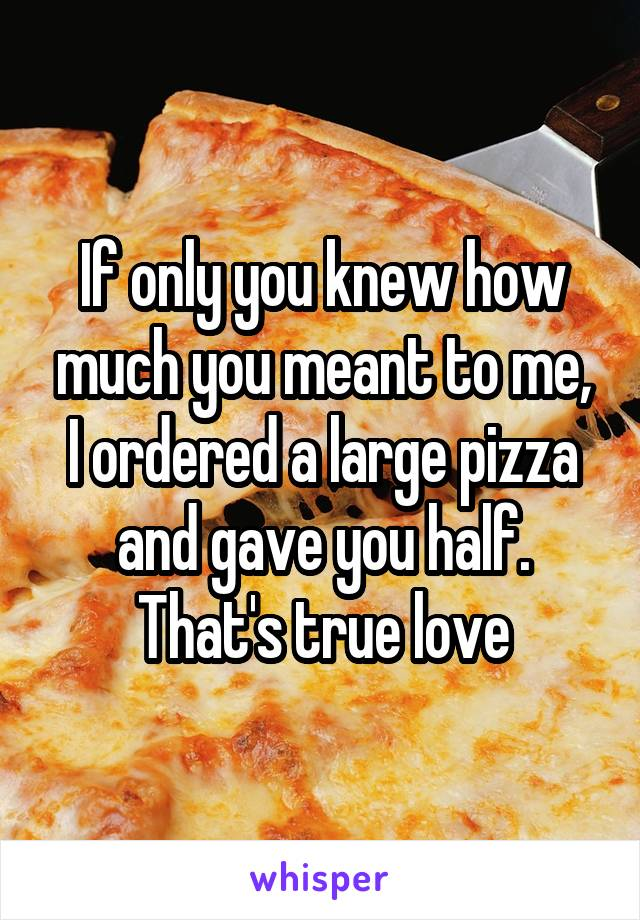 If only you knew how much you meant to me, I ordered a large pizza and gave you half. That's true love