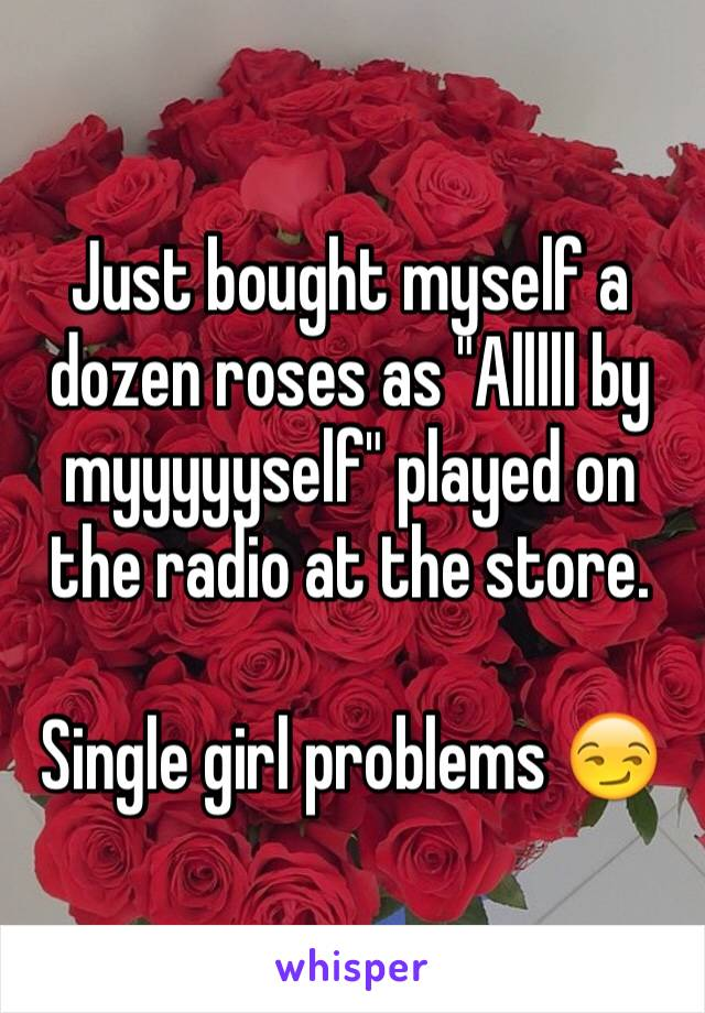 "Just bought myself a dozen roses as ""Alllll by myyyyyself"" played on the radio at the store.   Single girl problems 😏"