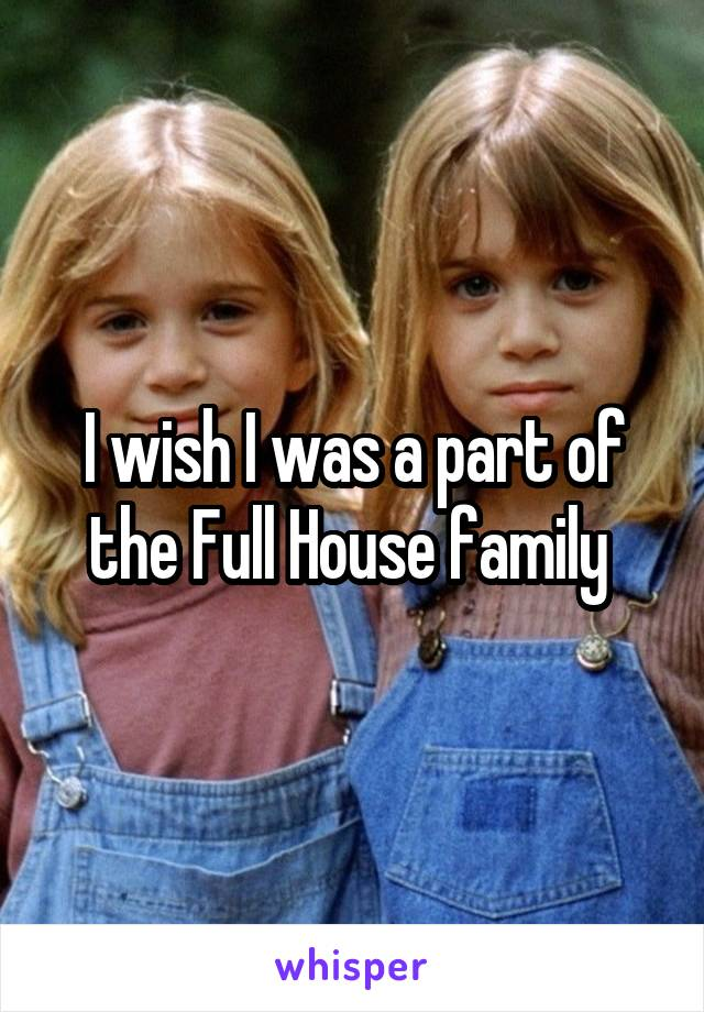 I wish I was a part of the Full House family