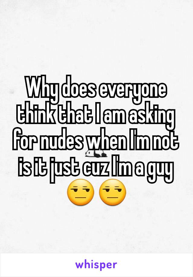 Why does everyone think that I am asking for nudes when I'm not is it just cuz I'm a guy 😒😒