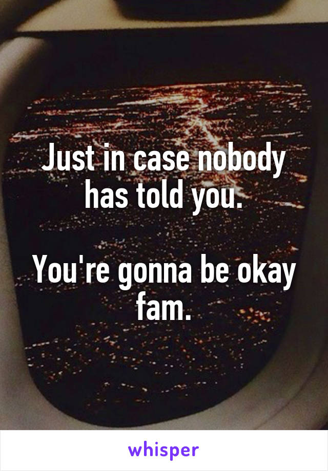 Just in case nobody has told you.  You're gonna be okay fam.