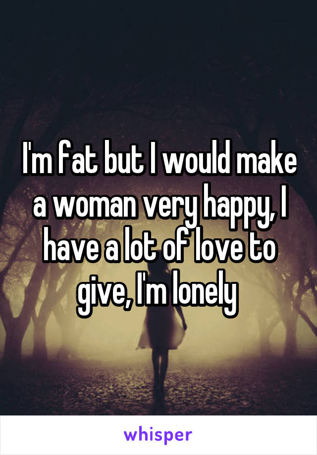 I'm fat but I would make a woman very happy, I have a lot of love to give, I'm lonely
