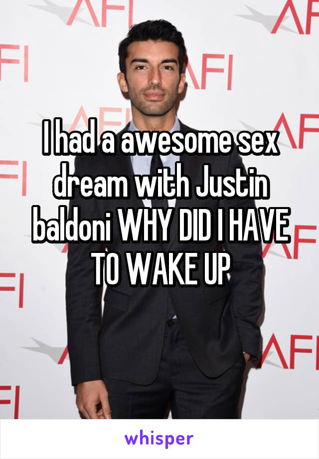 I had a awesome sex dream with Justin baldoni WHY DID I HAVE TO WAKE UP