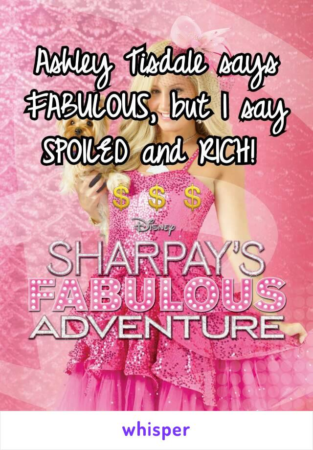 Ashley Tisdale says FABULOUS, but I say SPOILED and RICH!  💲💲💲
