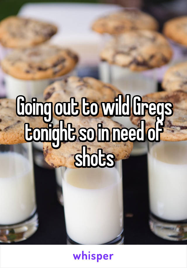 Going out to wild Gregs tonight so in need of shots