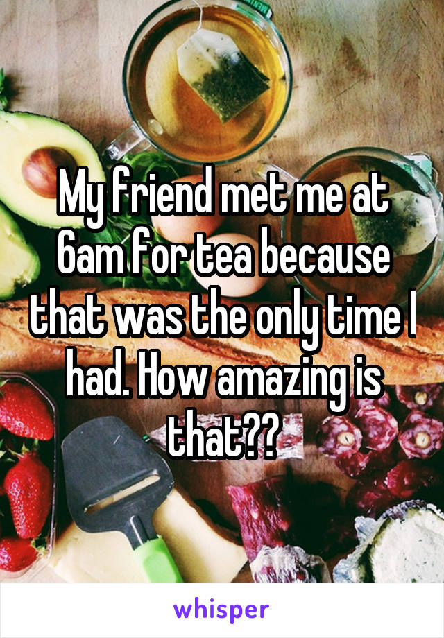 My friend met me at 6am for tea because that was the only time I had. How amazing is that??