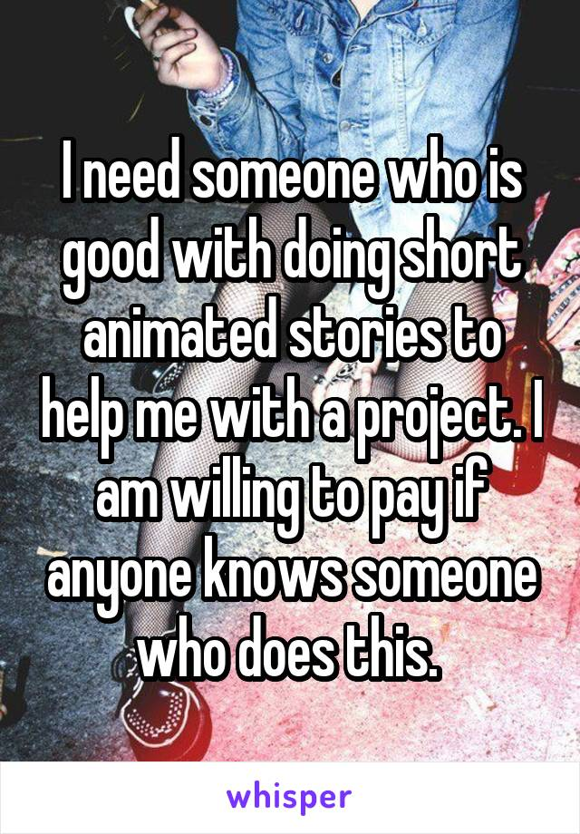 I need someone who is good with doing short animated stories to help me with a project. I am willing to pay if anyone knows someone who does this.
