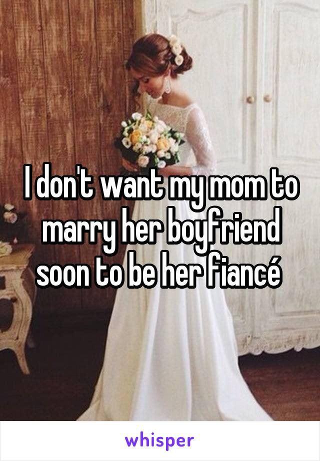 I don't want my mom to marry her boyfriend soon to be her fiancé