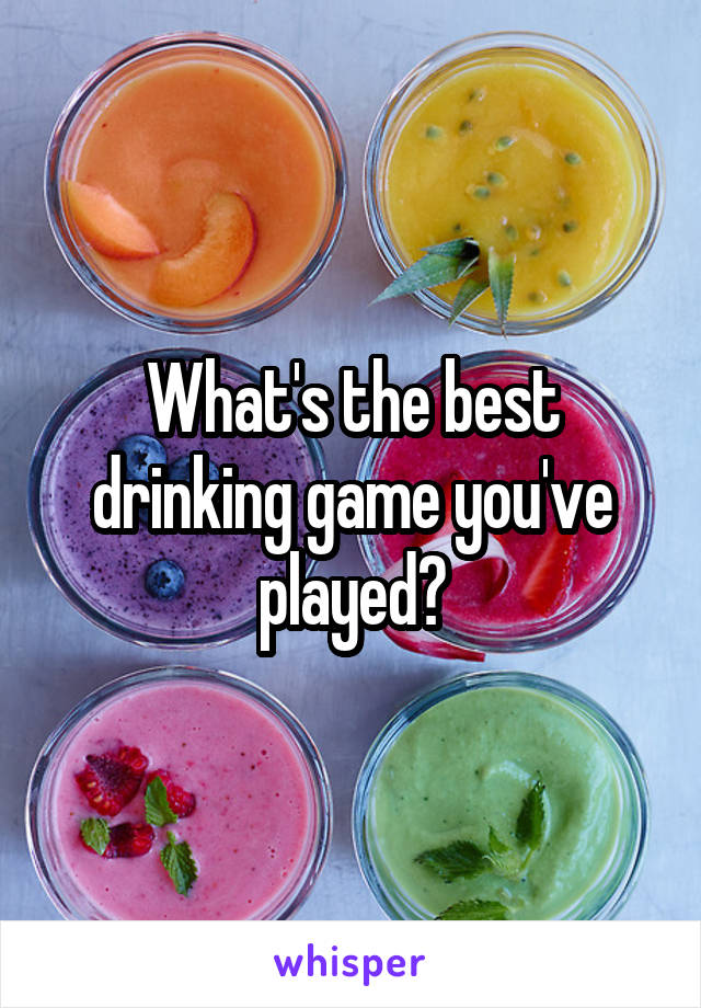 What's the best drinking game you've played?