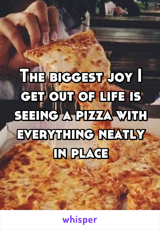 The biggest joy I get out of life is seeing a pizza with everything neatly in place