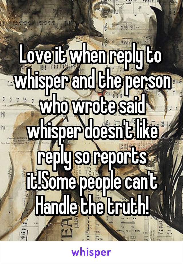 Love it when reply to  whisper and the person who wrote said whisper doesn't like reply so reports it!Some people can't Handle the truth!