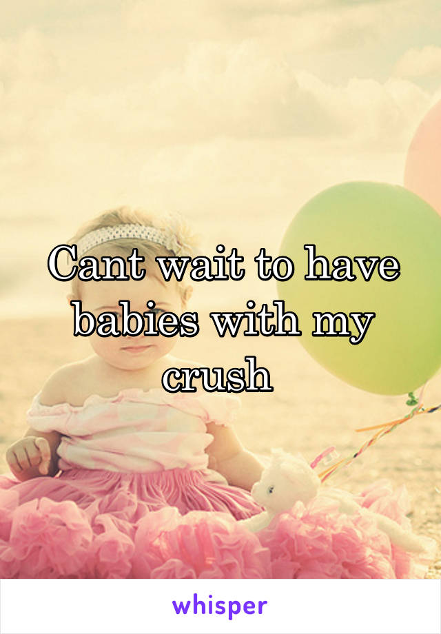 Cant wait to have babies with my crush