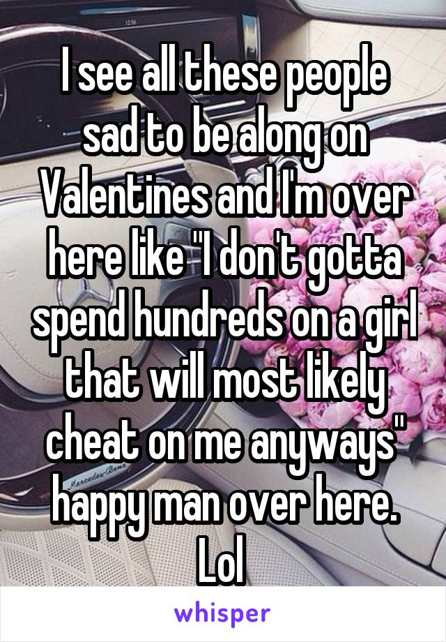 """I see all these people sad to be along on Valentines and I'm over here like """"I don't gotta spend hundreds on a girl that will most likely cheat on me anyways"""" happy man over here. Lol"""