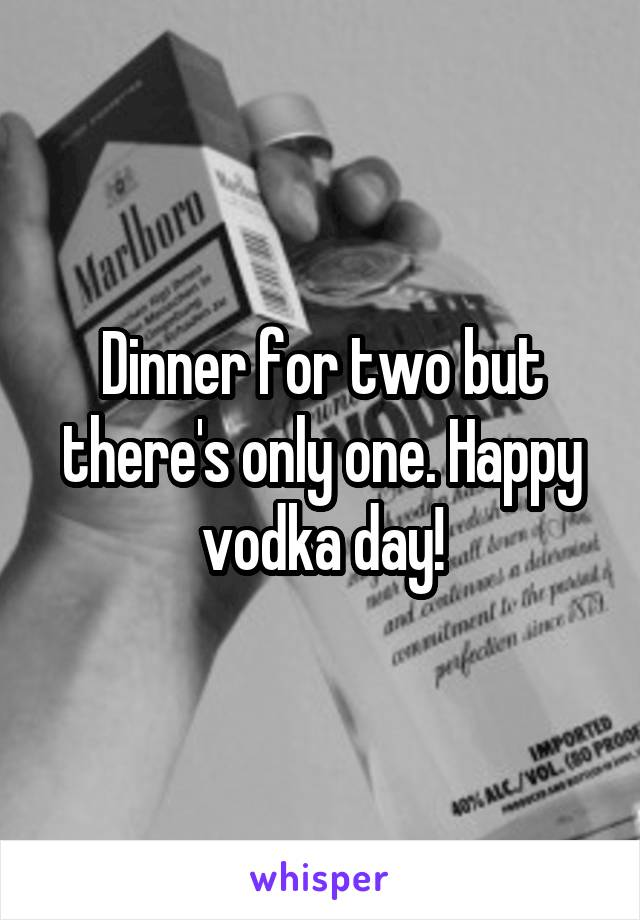 Dinner for two but there's only one. Happy vodka day!