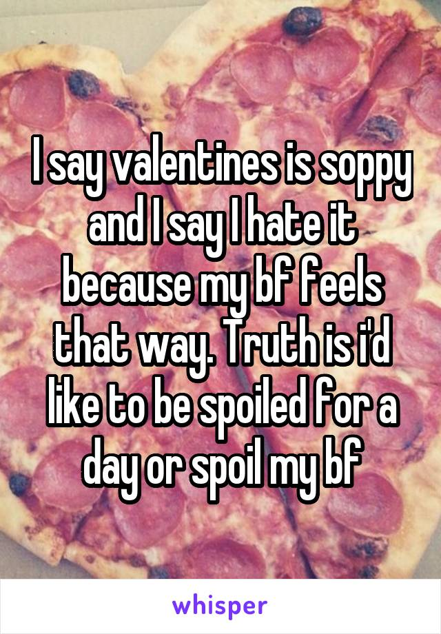 I say valentines is soppy and I say I hate it because my bf feels that way. Truth is i'd like to be spoiled for a day or spoil my bf