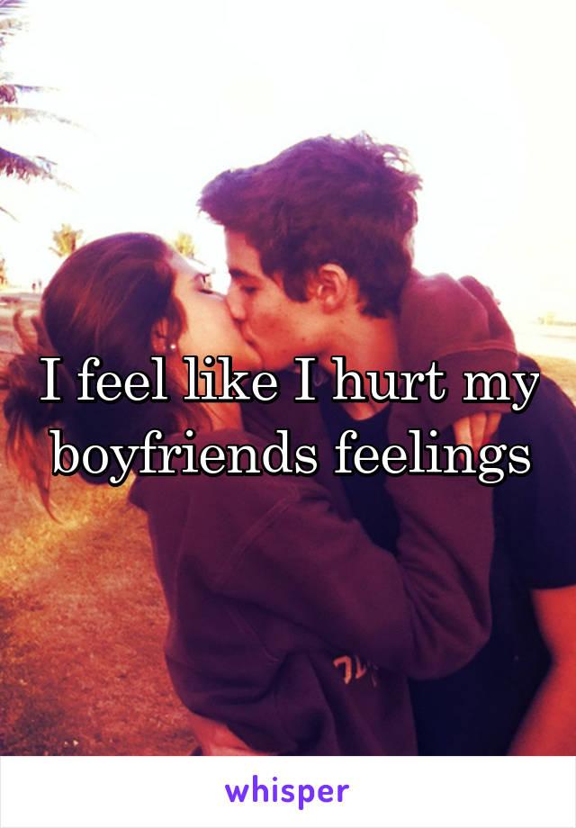 I feel like I hurt my boyfriends feelings