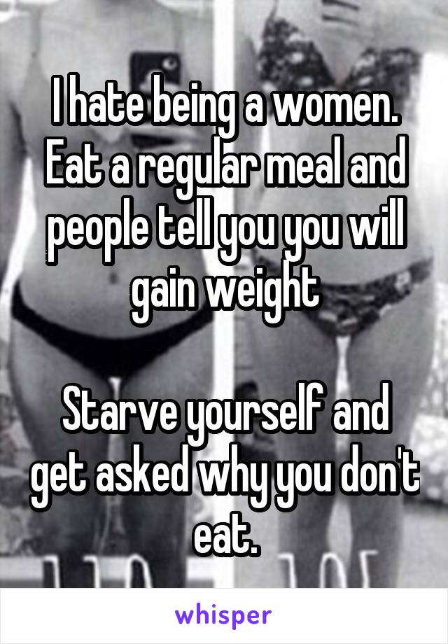 I hate being a women. Eat a regular meal and people tell you you will gain weight  Starve yourself and get asked why you don't eat.