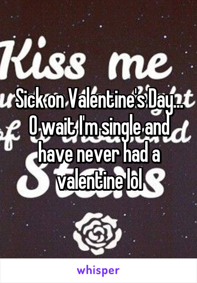 Sick on Valentine's Day... O wait I'm single and have never had a valentine lol