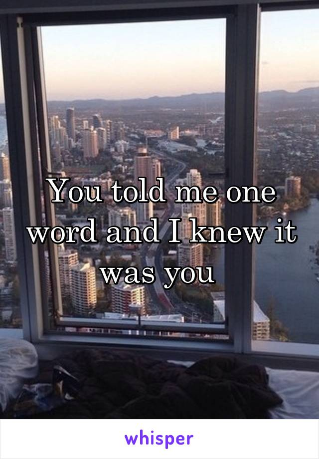 You told me one word and I knew it was you