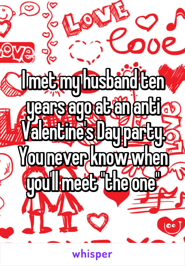 """I met my husband ten years ago at an anti Valentine's Day party. You never know when you'll meet """"the one"""""""