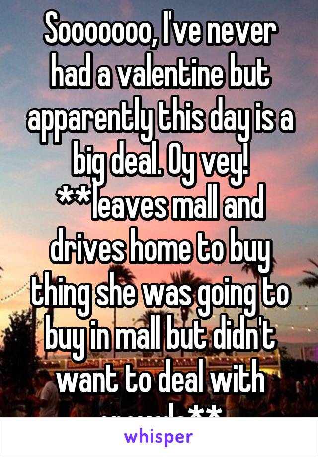 Sooooooo, I've never had a valentine but apparently this day is a big deal. Oy vey! **leaves mall and drives home to buy thing she was going to buy in mall but didn't want to deal with crowds**