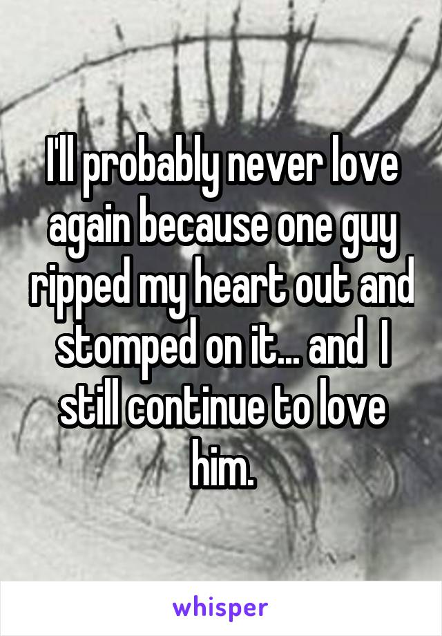 I'll probably never love again because one guy ripped my heart out and stomped on it... and  I still continue to love him.
