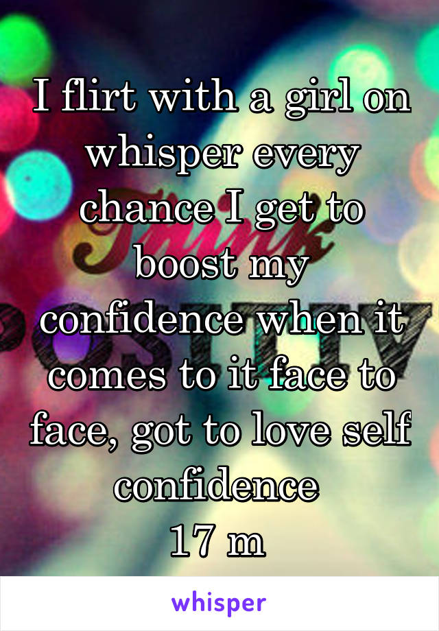 I flirt with a girl on whisper every chance I get to boost my confidence when it comes to it face to face, got to love self confidence  17 m