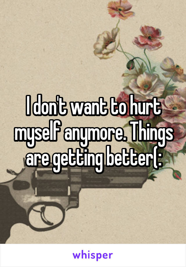 I don't want to hurt myself anymore. Things are getting better(: