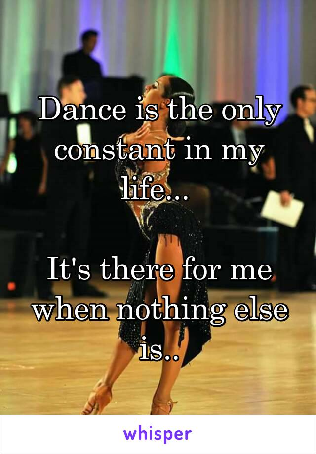 Dance is the only constant in my life...   It's there for me when nothing else is..