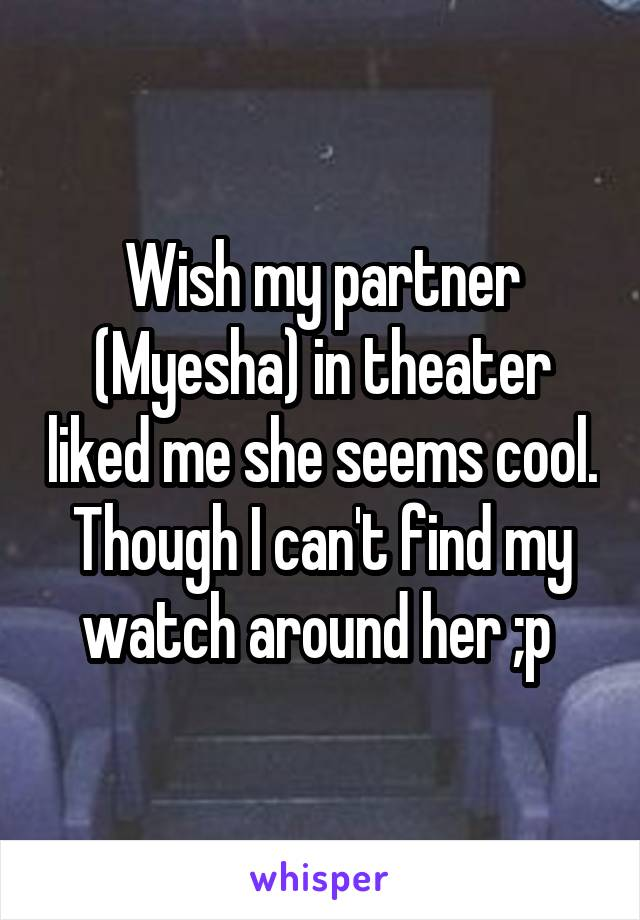 Wish my partner (Myesha) in theater liked me she seems cool. Though I can't find my watch around her ;p