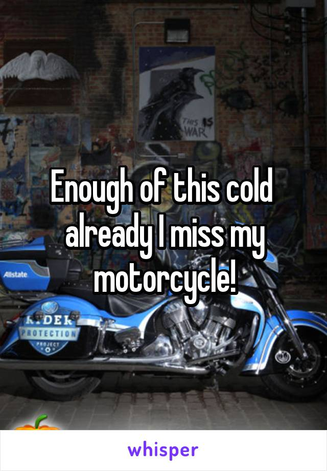 Enough of this cold  already I miss my motorcycle!