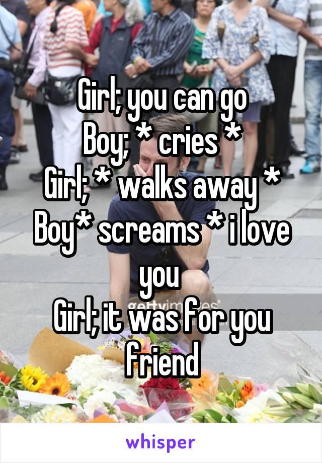 Girl; you can go Boy; * cries * Girl; * walks away * Boy* screams * i love you  Girl; it was for you friend
