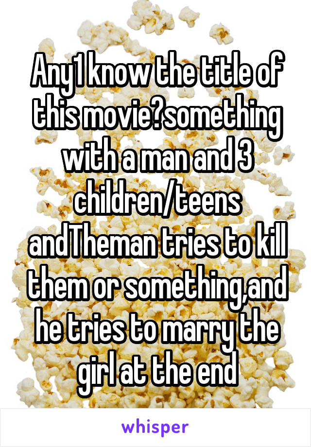 Any1 know the title of this movie?something with a man and 3 children/teens andTheman tries to kill them or something,and he tries to marry the girl at the end