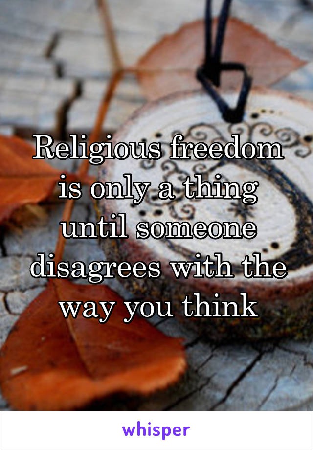 Religious freedom is only a thing until someone disagrees with the way you think