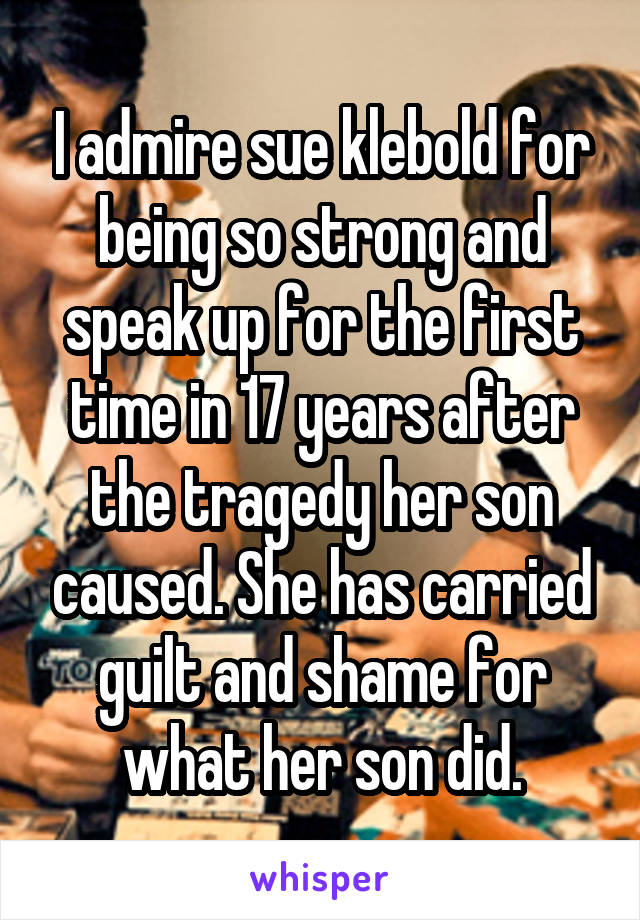 I admire sue klebold for being so strong and speak up for the first time in 17 years after the tragedy her son caused. She has carried guilt and shame for what her son did.