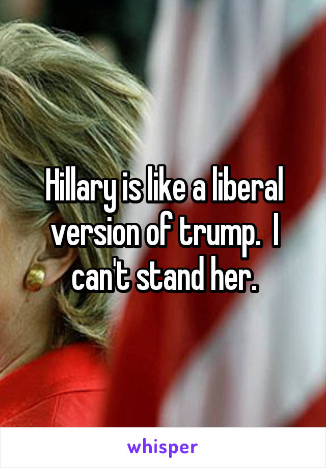 Hillary is like a liberal version of trump.  I can't stand her.